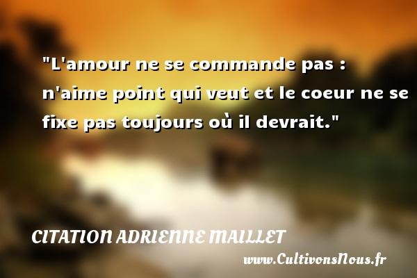 citation Adrienne Maillet - L amour ne se commande pas : n aime point qui veut et le coeur ne se fixe pas toujours où il devrait. Une citation d  Adrienne Maillet CITATION ADRIENNE MAILLET
