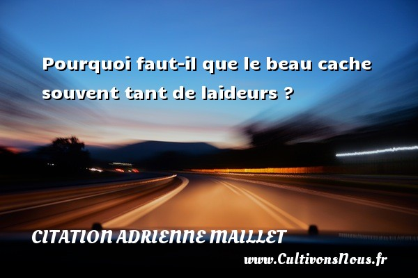 citation Adrienne Maillet - Pourquoi faut-il que le beau cache souvent tant de laideurs ? Une citation d  Adrienne Maillet CITATION ADRIENNE MAILLET