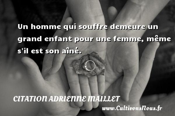 citation Adrienne Maillet - Un homme qui souffre demeure un grand enfant pour une femme, même s il est son aîné. Une citation d  Adrienne Maillet CITATION ADRIENNE MAILLET