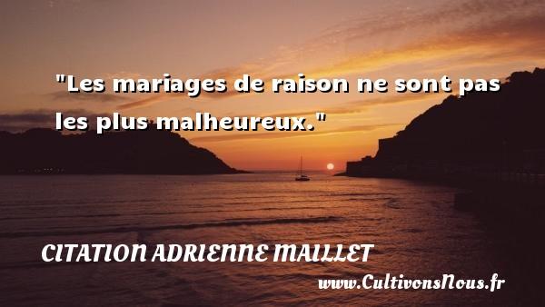 citation Adrienne Maillet - Les mariages de raison ne sont pas les plus malheureux. Une citation d  Adrienne Maillet CITATION ADRIENNE MAILLET