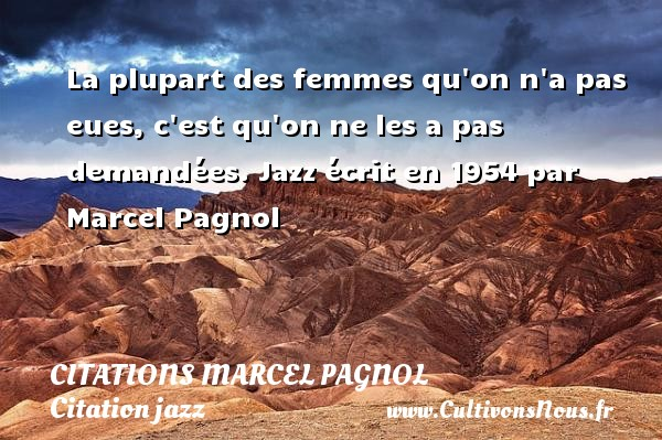 La plupart des femmes qu on n a pas eues, c est qu on ne les a pas demandées.  Jazz écrit en 1954 par Marcel Pagnol   Citations de Marcel Pagnol CITATIONS MARCEL PAGNOL - Citation jazz