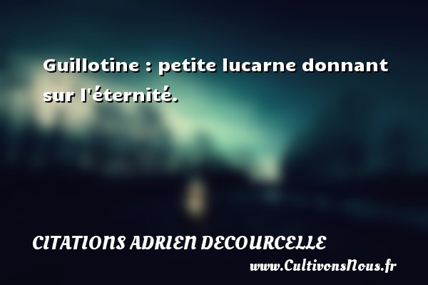 Citations Adrien Decourcelle - Guillotine : petite lucarne donnant sur l éternité. Une citation d  Adrien Decourcelle CITATIONS ADRIEN DECOURCELLE