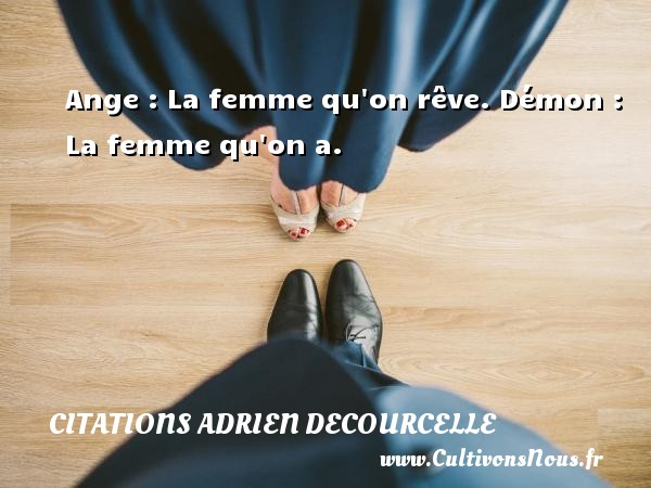 Ange : La femme qu on rêve. Démon : La femme qu on a.  Une citation d Adrien Decourcelle CITATIONS ADRIEN DECOURCELLE