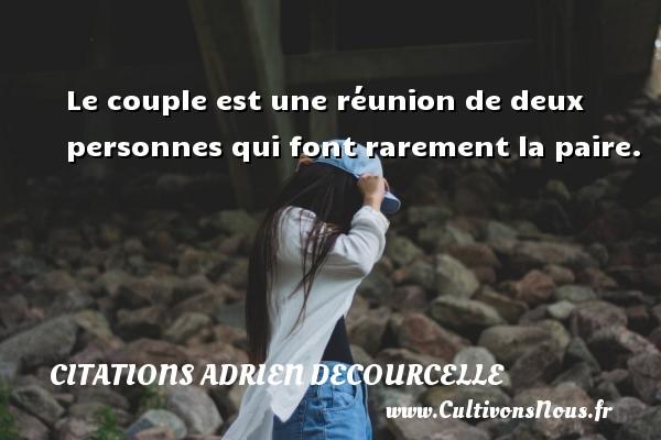 Le couple est une réunion de deux personnes qui font rarement la paire. Une citation d  Adrien Decourcelle CITATIONS ADRIEN DECOURCELLE