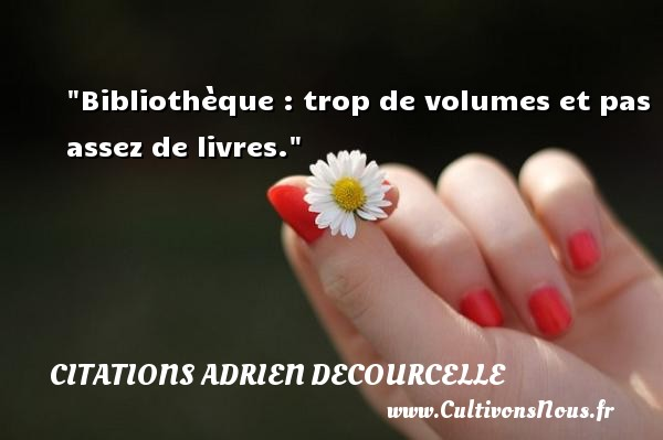 Citations Adrien Decourcelle - Bibliothèque : trop de volumes et pas assez de livres. Une citation d  Adrien Decourcelle CITATIONS ADRIEN DECOURCELLE