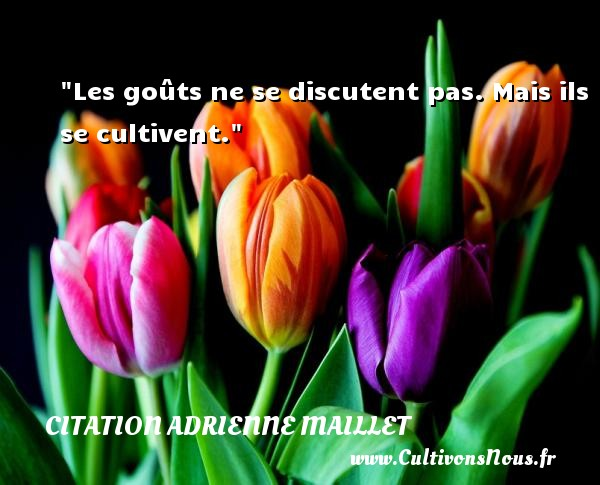 citation Adrienne Maillet - Les goûts ne se discutent pas. Mais ils se cultivent. Une citation d  Adrienne Maillet CITATION ADRIENNE MAILLET