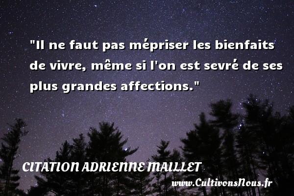 citation Adrienne Maillet - Il ne faut pas mépriser les bienfaits de vivre, même si l on est sevré de ses plus grandes affections. Une citation d  Adrienne Maillet CITATION ADRIENNE MAILLET