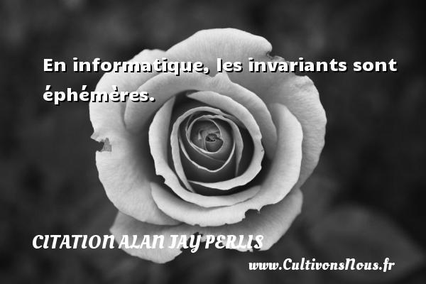En informatique, les invariants sont éphémères. Une citation d  Alan Jay Perlis CITATION ALAN JAY PERLIS