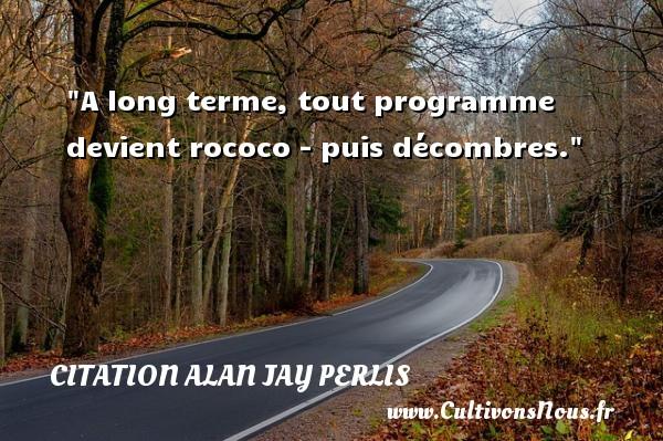 A long terme, tout programme devient rococo - puis décombres. Une citation d  Alan Jay Perlis CITATION ALAN JAY PERLIS