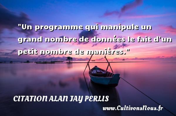 Un programme qui manipule un grand nombre de données le fait d un petit nombre de manières. Une citation d  Alan Jay Perlis CITATION ALAN JAY PERLIS
