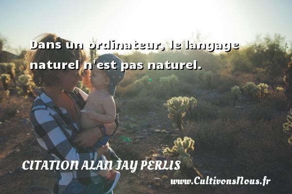 Dans un ordinateur, le langage naturel n est pas naturel. Une citation d  Alan Jay Perlis CITATION ALAN JAY PERLIS