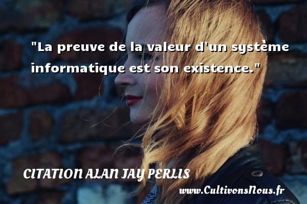 Citation Alan Jay Perlis - Citation valeur - La preuve de la valeur d un système informatique est son existence. Une citation d  Alan Jay Perlis CITATION ALAN JAY PERLIS