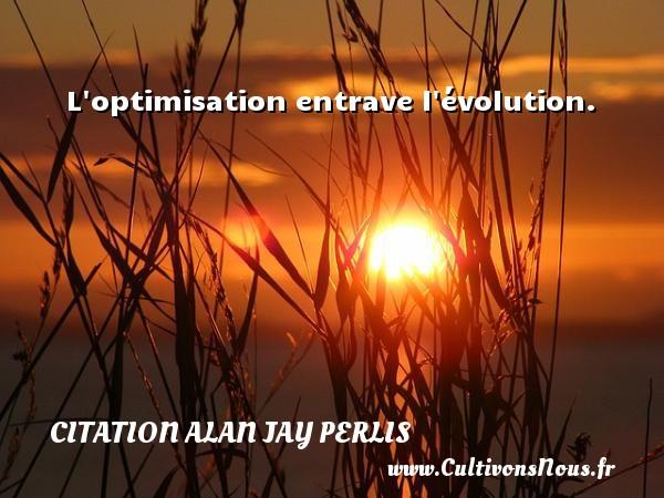 L optimisation entrave l évolution. Une citation d  Alan Jay Perlis CITATION ALAN JAY PERLIS