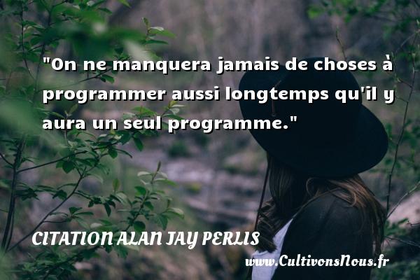 On ne manquera jamais de choses à programmer aussi longtemps qu il y aura un seul programme. Une citation d  Alan Jay Perlis CITATION ALAN JAY PERLIS