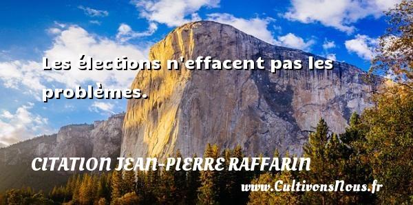 Les élections n effacent pas les problèmes. Une citation de Jean-Pierre Raffarin CITATION JEAN-PIERRE RAFFARIN
