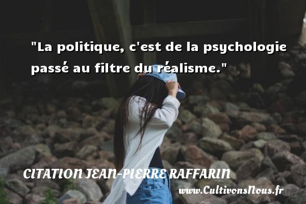La politique, c est de la psychologie passé au filtre du réalisme. Une citation de Jean-Pierre Raffarin CITATION JEAN-PIERRE RAFFARIN