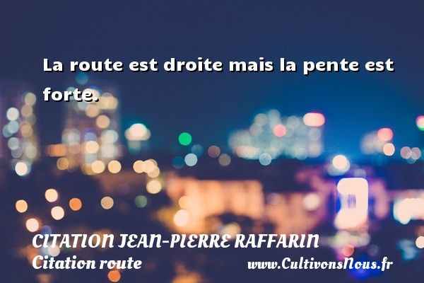 Citation Jean-Pierre Raffarin - Citation route - La route est droite mais la pente est forte.  Une citation de Jean-Pierre Raffarin CITATION JEAN-PIERRE RAFFARIN