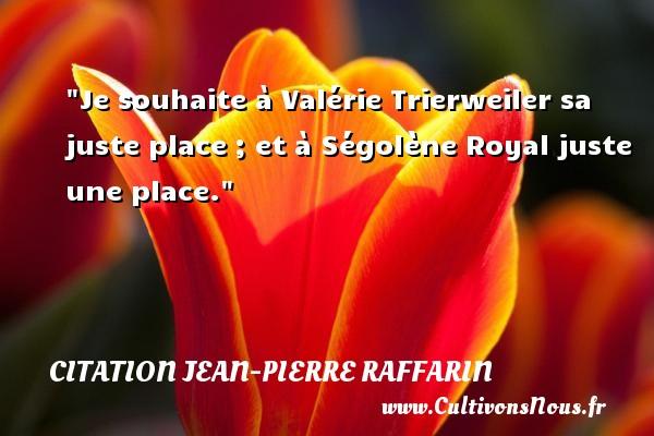 Je souhaite à Valérie Trierweiler sa juste place ; et à Ségolène Royal juste une place. Une citation de Jean-Pierre Raffarin CITATION JEAN-PIERRE RAFFARIN