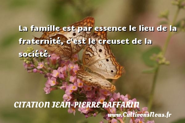 La famille est par essence le lieu de la fraternité, c est le creuset de la société. Une citation de Jean-Pierre Raffarin CITATION JEAN-PIERRE RAFFARIN