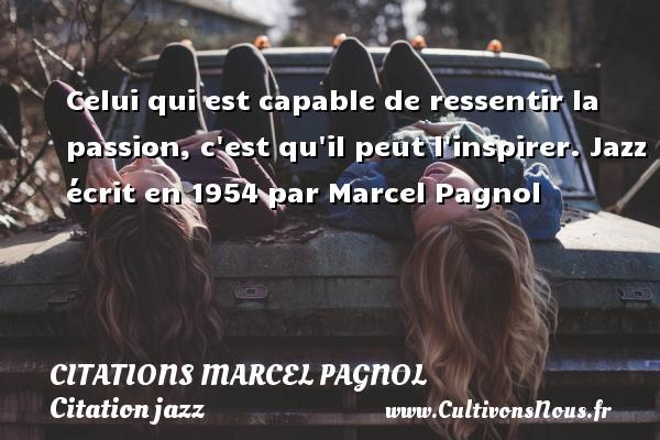 Citations Marcel Pagnol - Citation jazz - Celui qui est capable de ressentir la passion, c est qu il peut l inspirer.  Jazz écrit en 1954 par Marcel Pagnol   Citations de Marcel Pagnol CITATIONS MARCEL PAGNOL