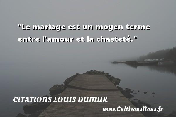 Le mariage est un moyen terme entre l amour et la chasteté. Une citation de Louis Dumur CITATIONS LOUIS DUMUR
