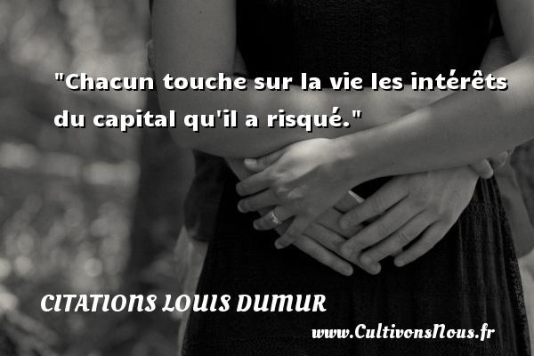 Chacun touche sur la vie les intérêts du capital qu il a risqué. Une citation de Louis Dumur CITATIONS LOUIS DUMUR