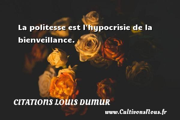 La politesse est l hypocrisie de la bienveillance. Une citation de Louis Dumur CITATIONS LOUIS DUMUR