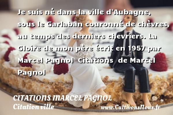 Citations Marcel Pagnol - Citation ville - Je suis né dans la ville d Aubagne, sous le Garlaban couronné de chèvres, au temps des derniers chevriers.  La Gloire de mon père écrit en 1957 par Marcel Pagnol    Citations   de Marcel Pagnol CITATIONS MARCEL PAGNOL