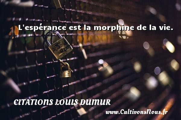L espérance est la morphine de la vie. Une citation de Louis Dumur CITATIONS LOUIS DUMUR
