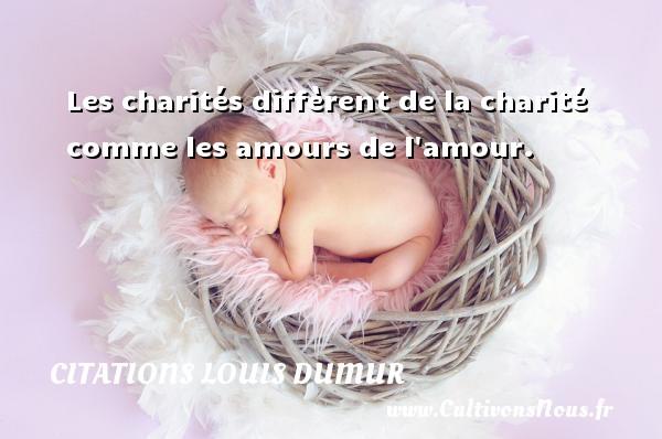 Les charités diffèrent de la charité comme les amours de l amour. Une citation de Louis Dumur CITATIONS LOUIS DUMUR