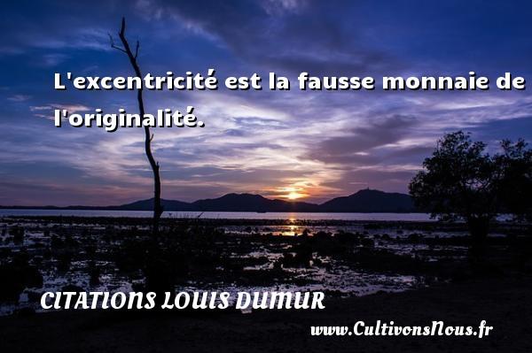 L excentricité est la fausse monnaie de l originalité. Une citation de Louis Dumur CITATIONS LOUIS DUMUR