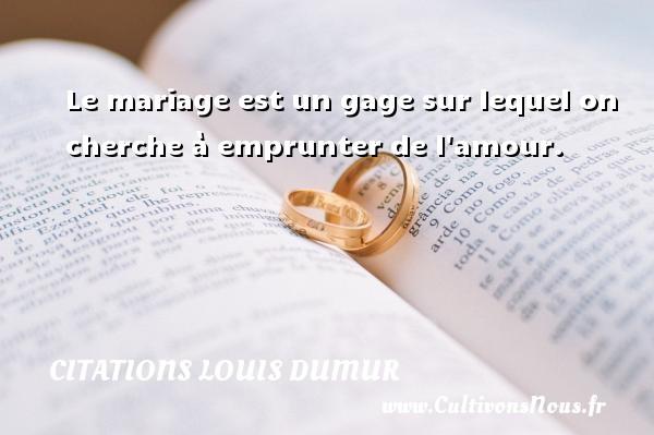 Le mariage est un gage sur lequel on cherche à emprunter de l amour. Une citation de Louis Dumur CITATIONS LOUIS DUMUR