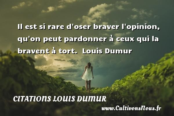 Citations Louis Dumur - Il est si rare d oser braver l opinion, qu on peut pardonner à ceux qui la bravent à tort.   Louis Dumur   Une citation sur donner CITATIONS LOUIS DUMUR