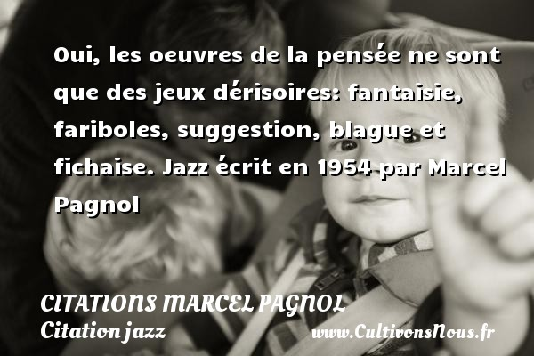 Citations Marcel Pagnol - Citation jazz - Oui, les oeuvres de la pensée ne sont que des jeux dérisoires: fantaisie, fariboles, suggestion, blague et fichaise.  Jazz écrit en 1954 par Marcel Pagnol   Une citation de Marcel Pagnol CITATIONS MARCEL PAGNOL