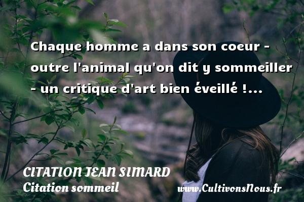 Chaque homme a dans son coeur - outre l animal qu on dit y sommeiller - un critique d art bien éveillé !... Une citation de Jean Simard CITATION JEAN SIMARD - Citation sommeil