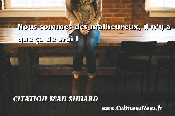 Nous sommes des malheureux, il n y a que ça de vrai ! Une citation de Jean Simard CITATION JEAN SIMARD