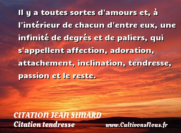 Citation Jean Simard - Citation tendresse - Il y a toutes sortes d amours et, à l intérieur de chacun d entre eux, une infinité de degrés et de paliers, qui s appellent affection, adoration, attachement, inclination, tendresse, passion et le reste. Une citation de Jean Simard CITATION JEAN SIMARD