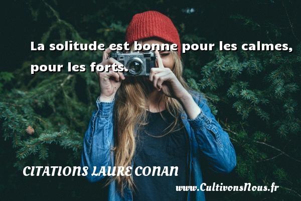 La solitude est bonne pour les calmes, pour les forts. Une citation de Laure Conan CITATIONS LAURE CONAN