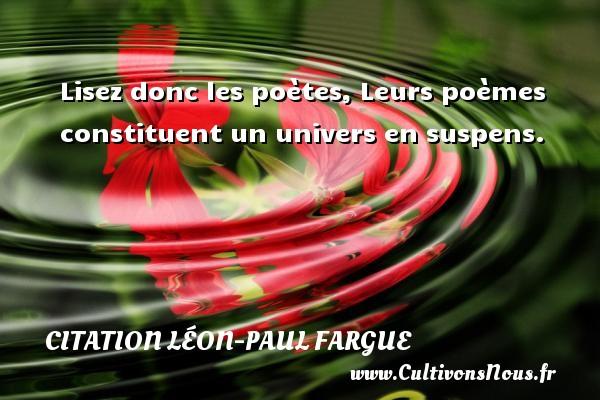 Lisez donc les poètes, Leurs poèmes constituent un univers en suspens. Une citation de Léon-Paul Fargue CITATION LÉON-PAUL FARGUE - Citation Léon-Paul Fargue