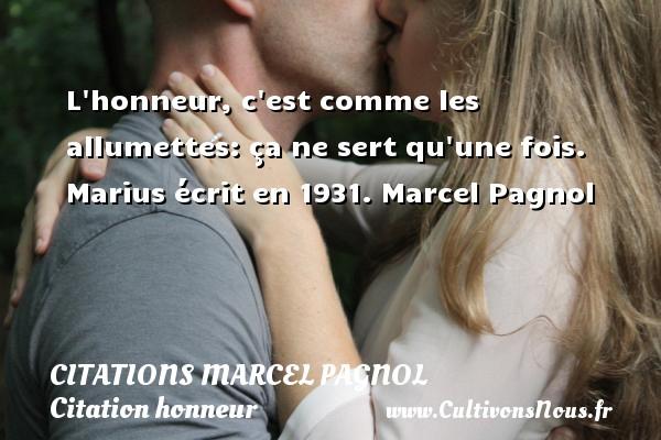 L honneur, c est comme les allumettes: ça ne sert qu une fois.  Marius écrit en 1931. Marcel Pagnol    CITATIONS MARCEL PAGNOL - Citation honneur