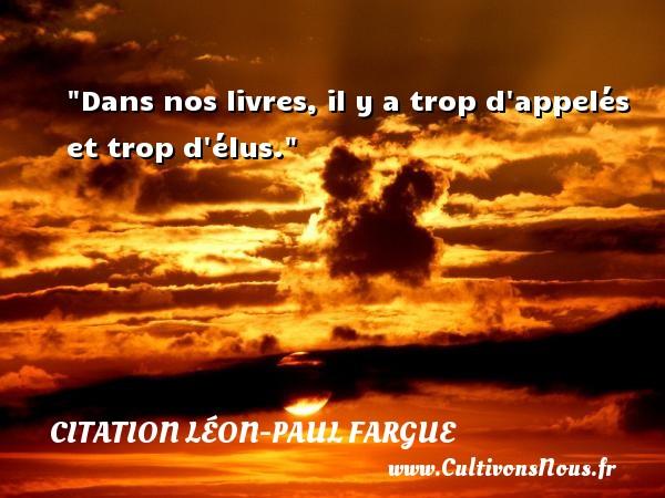Dans nos livres, il y a trop d appelés et trop d élus. Une citation de Léon-Paul Fargue CITATION LÉON-PAUL FARGUE - Citation Léon-Paul Fargue