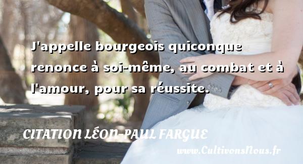 J appelle bourgeois quiconque renonce à soi-même, au combat et à l amour, pour sa réussite. Une citation de Léon-Paul Fargue CITATION LÉON-PAUL FARGUE - Citation Léon-Paul Fargue