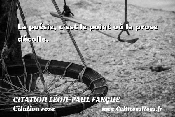 La poésie, c est le point où la prose décolle. Une citation de Léon-Paul Fargue CITATION LÉON-PAUL FARGUE - Citation Léon-Paul Fargue - Citation rose