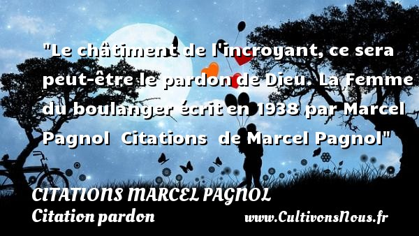 Le châtiment de l incroyant, ce sera peut-être le pardon de Dieu.  La Femme du boulanger écrit en 1938 par Marcel Pagnol    Citations   de Marcel Pagnol CITATIONS MARCEL PAGNOL - Citation pardon