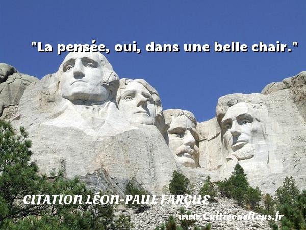 La pensée, oui, dans une belle chair. Une citation de Léon-Paul Fargue CITATION LÉON-PAUL FARGUE - Citation Léon-Paul Fargue