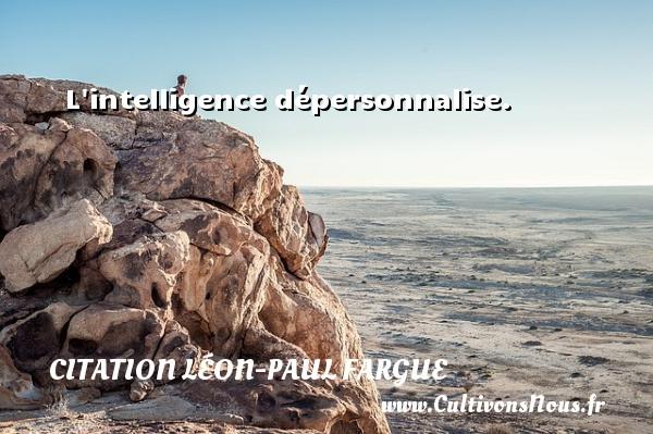 L intelligence dépersonnalise. Une citation de Léon-Paul Fargue CITATION LÉON-PAUL FARGUE - Citation Léon-Paul Fargue