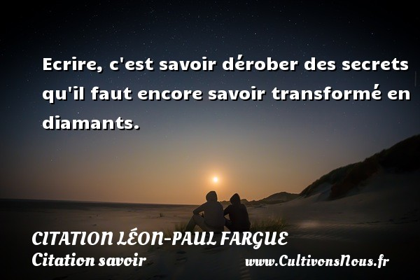 Citation Léon-Paul Fargue - Citation savoir - Ecrire, c est savoir dérober des secrets qu il faut encore savoir transformé en diamants. Une citation de Léon-Paul Fargue CITATION LÉON-PAUL FARGUE