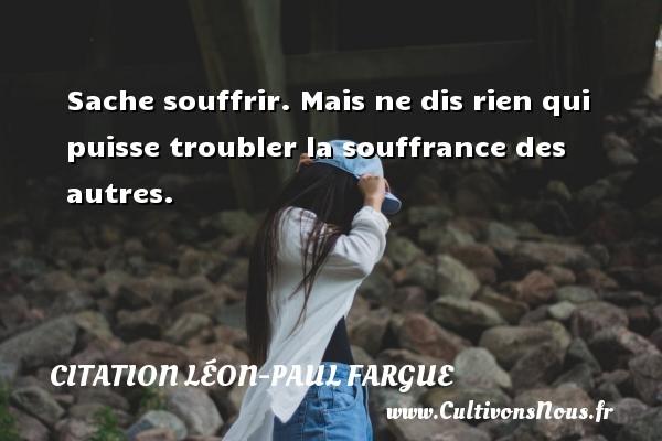 Sache souffrir. Mais ne dis rien qui puisse troubler la souffrance des autres.  Une citation de Léon-Paul Fargue CITATION LÉON-PAUL FARGUE - Citation Léon-Paul Fargue