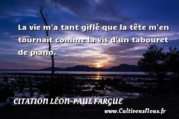 La vie m a tant giflé que la tête m en tournait comme la vis d un tabouret de piano.  Une citation de Léon-Paul Fargue CITATION LÉON-PAUL FARGUE - Citation Léon-Paul Fargue