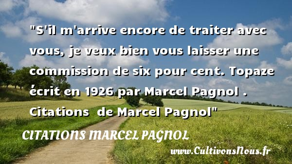Citations Marcel Pagnol - S il m arrive encore de traiter avec vous, je veux bien vous laisser une commission de six pour cent.  Topaze écrit en 1926 par Marcel Pagnol .   Citations   de Marcel Pagnol CITATIONS MARCEL PAGNOL